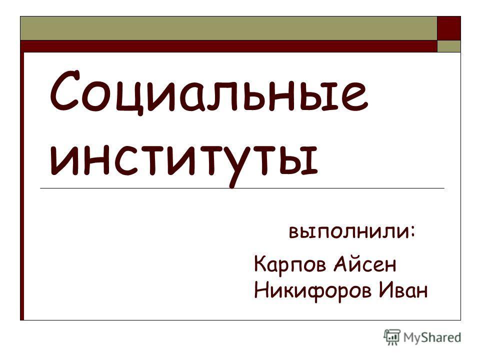 Социальные институты выполнили: Карпов Айсен Никифоров Иван