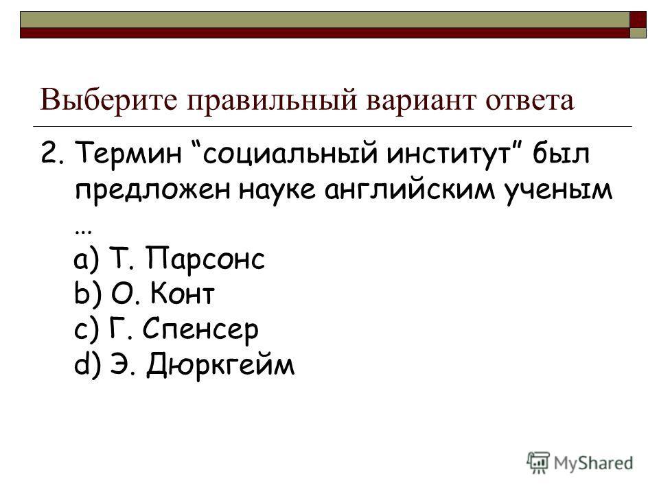 Выберите правильный вариант ответа 2. Термин социальный институт был предложен науке английским ученым … a) Т. Парсонс b) О. Конт c) Г. Спенсер d) Э. Дюркгейм