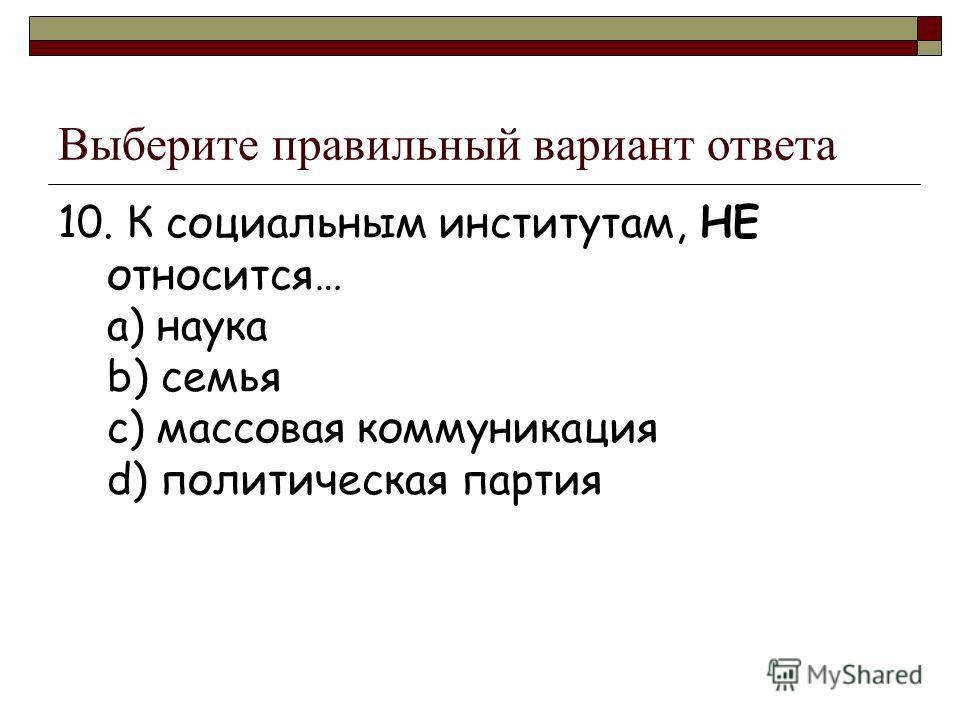 Выберите правильный вариант ответа 10. К социальным институтам, НЕ относится… a) наука b) семья c) массовая коммуникация d) политическая партия