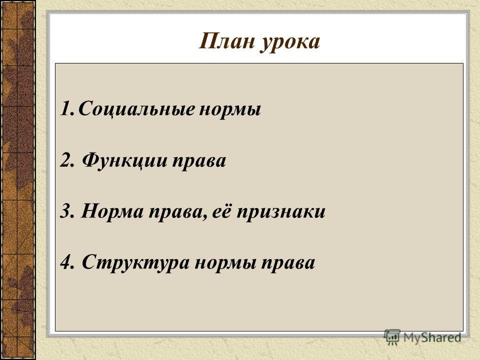 План урока 1. Социальные нормы 2. Функции права 3. Норма права, её признаки 4. Структура нормы права