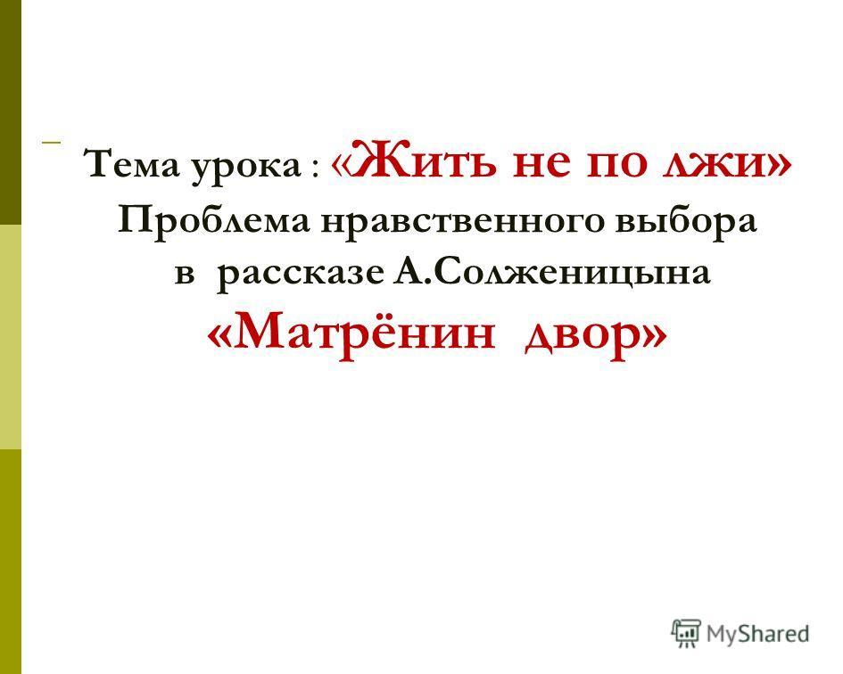Тема урока : «Жить не по лжи» Проблема нравственного выбора в рассказе А.Солженицына «Матрёнин двор»