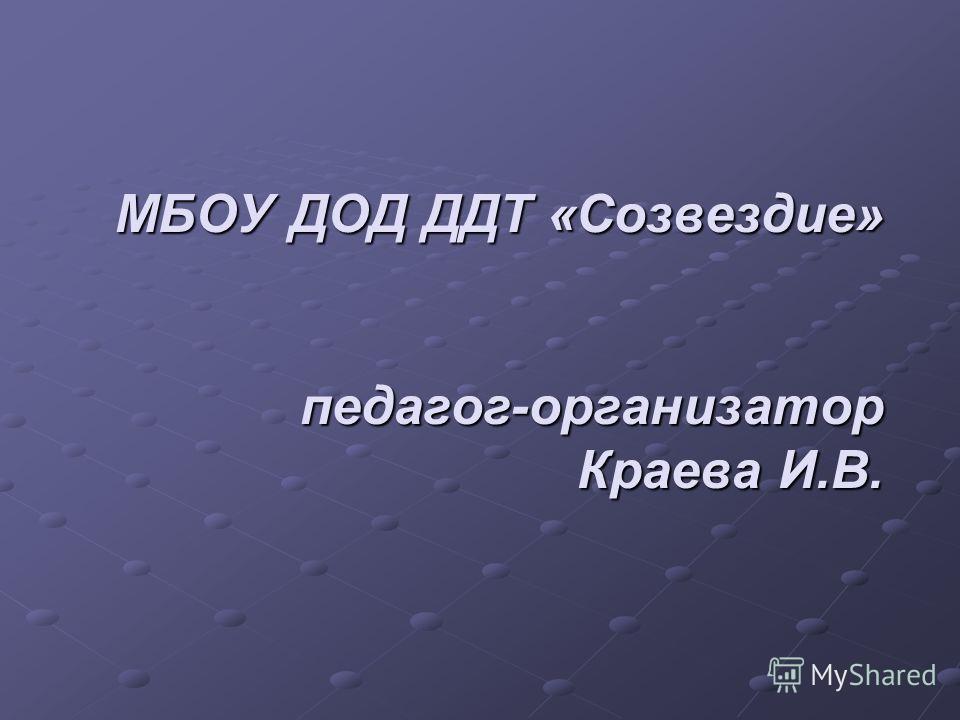 МБОУ ДОД ДДТ «Созвездие» педагог-организатор Краева И.В.
