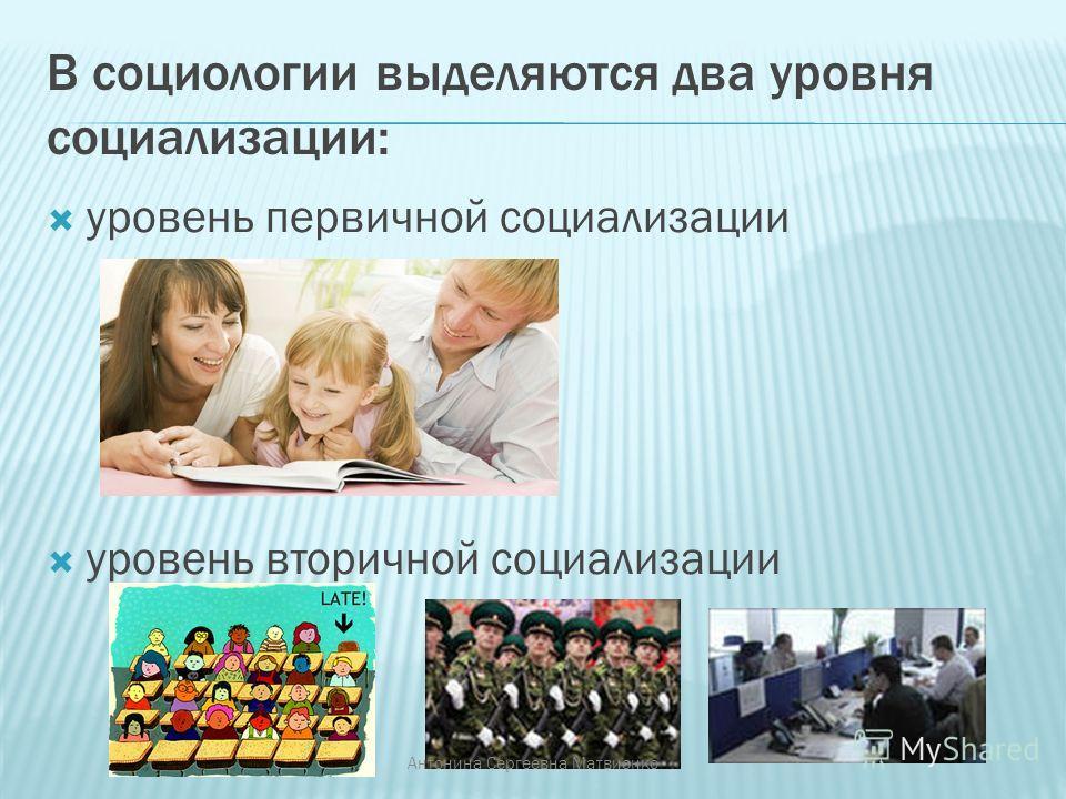 В социологии выделяются два уровня социализации: уровень первичной социализации уровень вторичной социализации Антонина Сергеевна Матвиенко