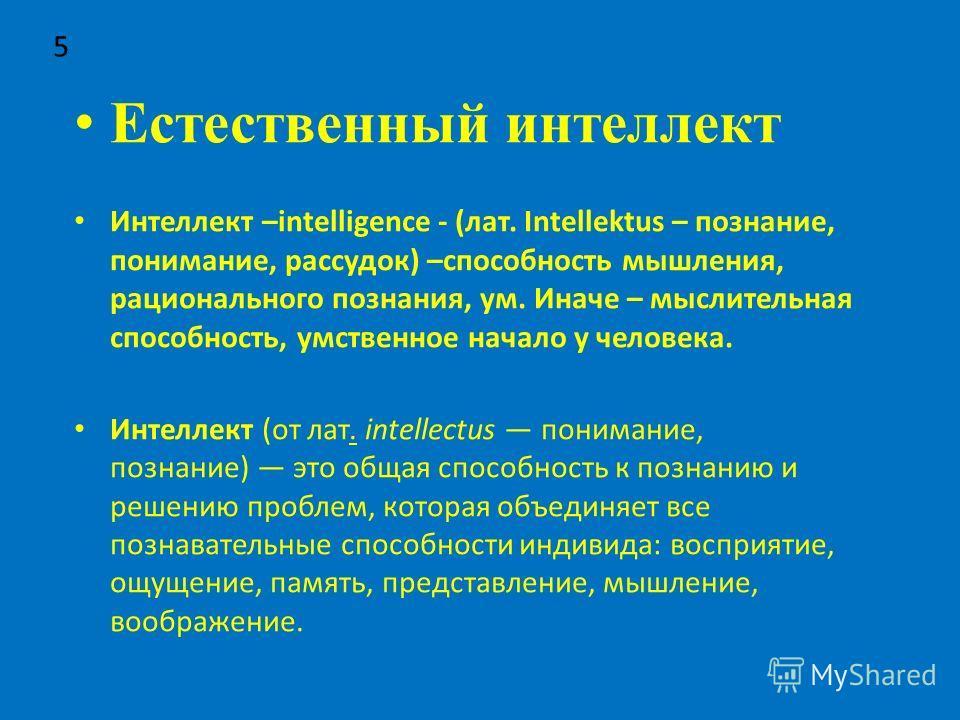 Естественный интеллект Интеллект –intelligence - (лат. Intellektus – познание, понимание, рассудок) –способность мышления, рационального познания, ум. Иначе – мыслительная способность, умственное начало у человека. Интеллект (от лат. intellectus пони