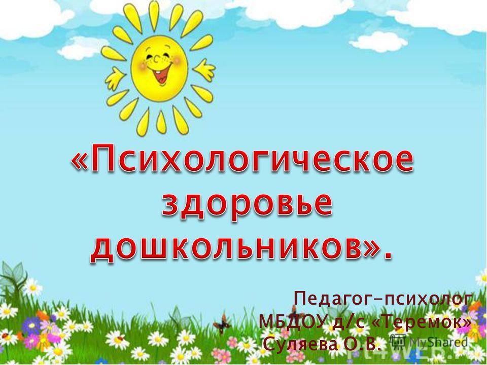 Педагог-психолог МБДОУ д / с «Теремок» Суляева О.В.