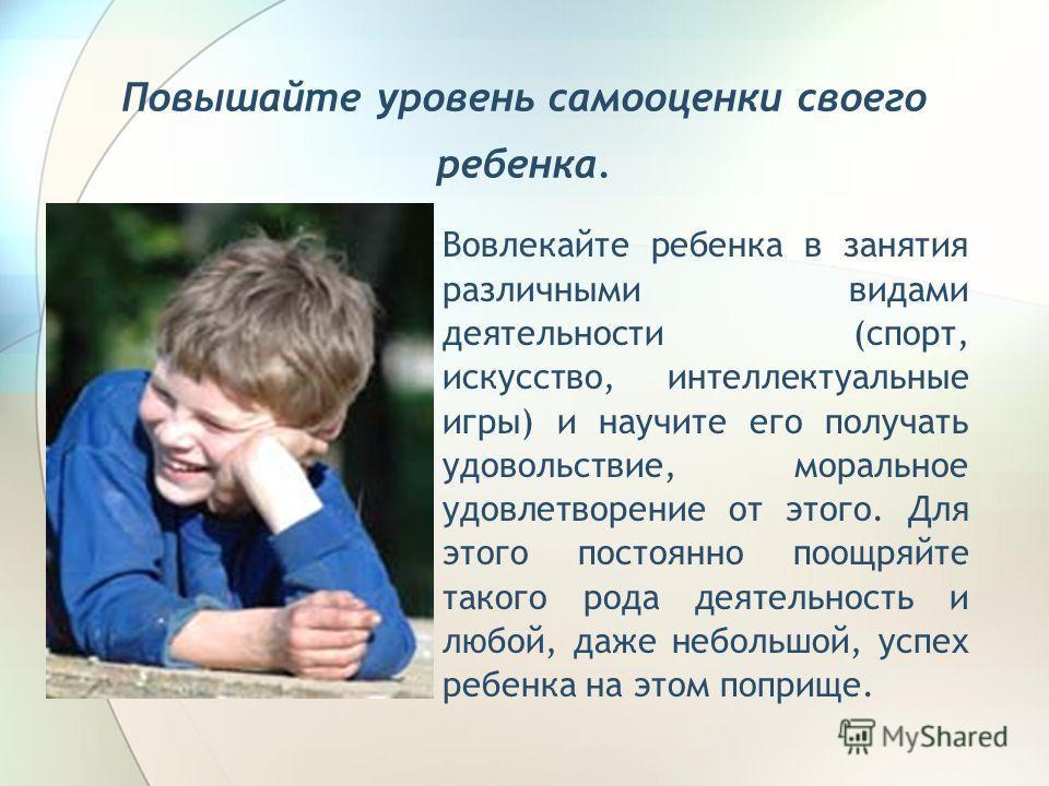 Повышайте уровень самооценки своего ребенка. Вовлекайте ребенка в занятия различными видами деятельности (спорт, искусство, интеллектуальные игры) и научите его получать удовольствие, моральное удовлетворение от этого. Для этого постоянно поощряйте т