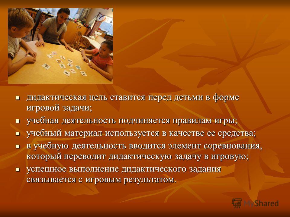 дидактическая цель ставится перед детьми в форме игровой задачи; дидактическая цель ставится перед детьми в форме игровой задачи; учебная деятельность подчиняется правилам игры; учебная деятельность подчиняется правилам игры; учебный материал использ