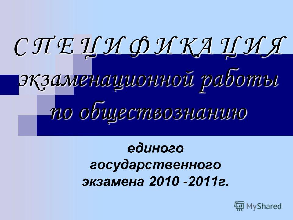 С П Е Ц И Ф И КА Ц И Я экзаменационной работы по обществознанию единого государственного экзамена 2010 -2011 г.