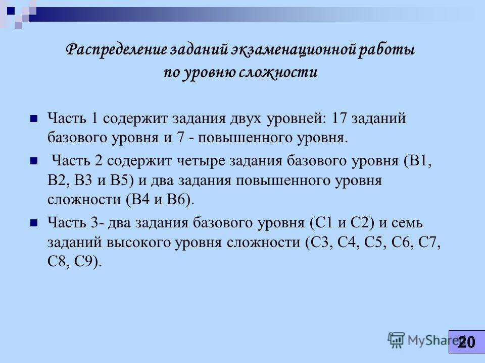 Распределение заданий экзаменационной работы по уровню сложности Часть 1 содержит задания двух уровней: 17 заданий базового уровня и 7 - повышенного уровня. Часть 2 содержит четыре задания базового уровня (В1, В2, В3 и В5) и два задания повышенного у