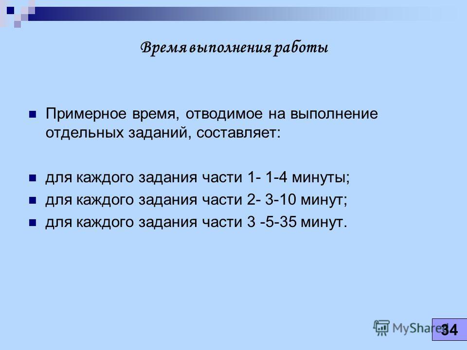 Время выполнения работы Примерное время, отводимое на выполнение отдельных заданий, составляет: для каждого задания части 1- 1-4 минуты; для каждого задания части 2- 3-10 минут; для каждого задания части 3 -5-35 минут. 34