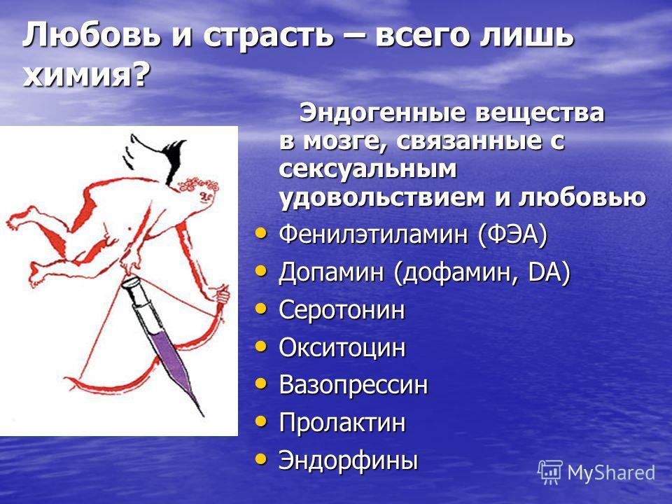 Любовь и страсть – всего лишь химия? Эндогенные вещества в мозге, связанные с сексуальным удовольствием и любовью Эндогенные вещества в мозге, связанные с сексуальным удовольствием и любовью Фенилэтиламин (ФЭА) Фенилэтиламин (ФЭА) Допамин (дофамин, D