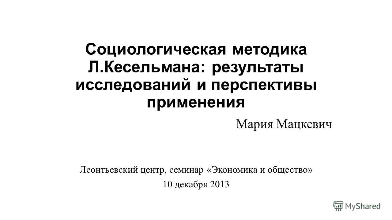 Социологическая методика Л.Кесельмана: результаты исследований и перспективы применения Мария Мацкевич Леонтьевский центр, семинар «Экономика и общество» 10 декабря 2013