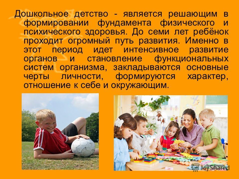 Дошкольное детство - является решающим в формировании фундамента физического и психического здоровья. До семи лет ребёнок проходит огромный путь развития. Именно в этот период идет интенсивное развитие органов и становление функциональных систем орга