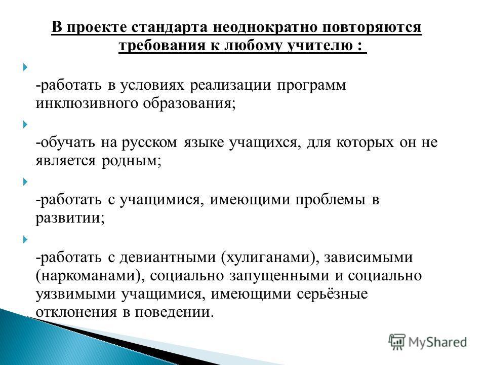 В проекте стандарта неоднократно повторяются требования к любому учителю : -работать в условиях реализации программ инклюзивного образования; -обучать на русском языке учащихся, для которых он не является родным; -работать с учащимися, имеющими пробл