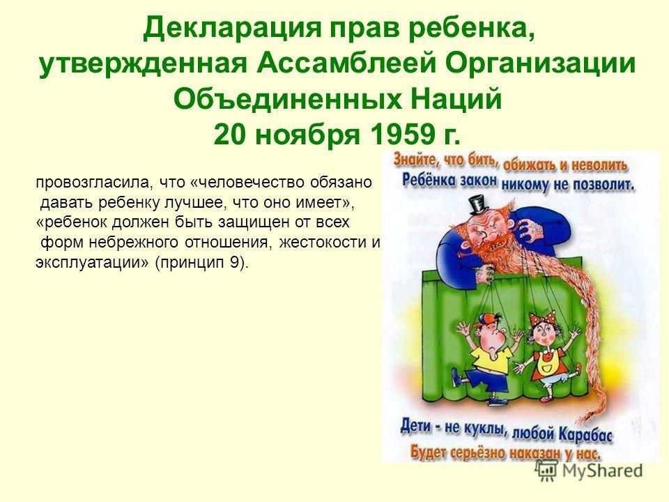 Декларация прав ребенка, утвержденная Ассамблеей Организации Объединенных Наций 20 ноября 1959 г. провозгласила, что «человечество обязано давать ребенку лучшее, что оно имеет», «ребенок должен быть защищен от всех форм небрежного отношения, жестокос