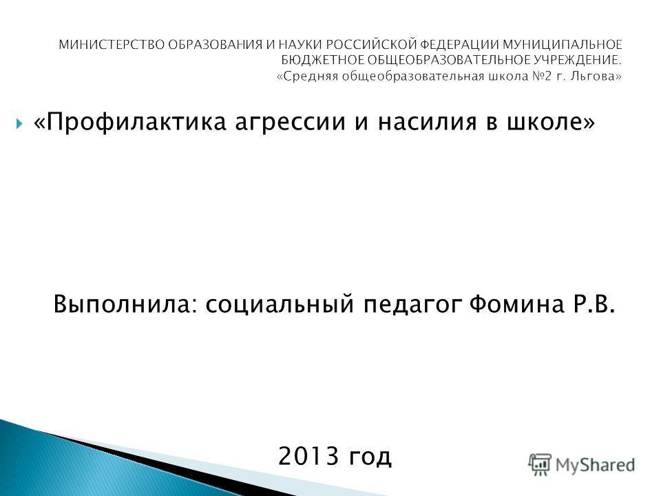 «Профилактика агрессии и насилия в школе» Выполнила: социальный педагог Фомина Р.В. 2013 год