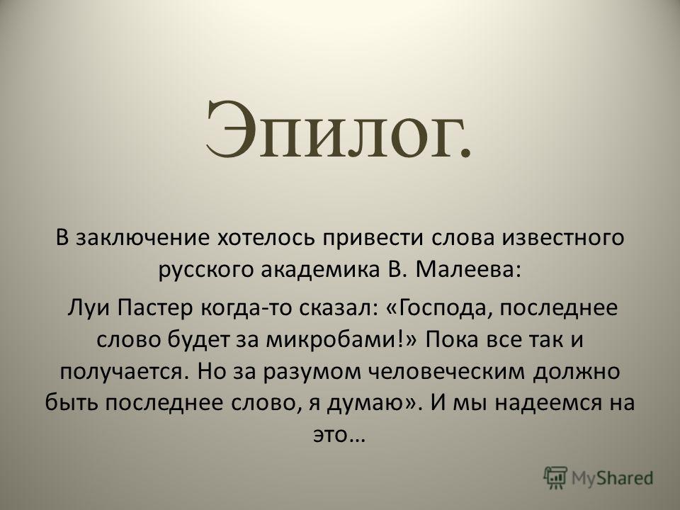 Эпилог. В заключение хотелось привести слова известного русского академика В. Малеева: Луи Пастер когда-то сказал: «Господа, последнее слово будет за микробами!» Пока все так и получается. Но за разумом человеческим должно быть последнее слово, я дум