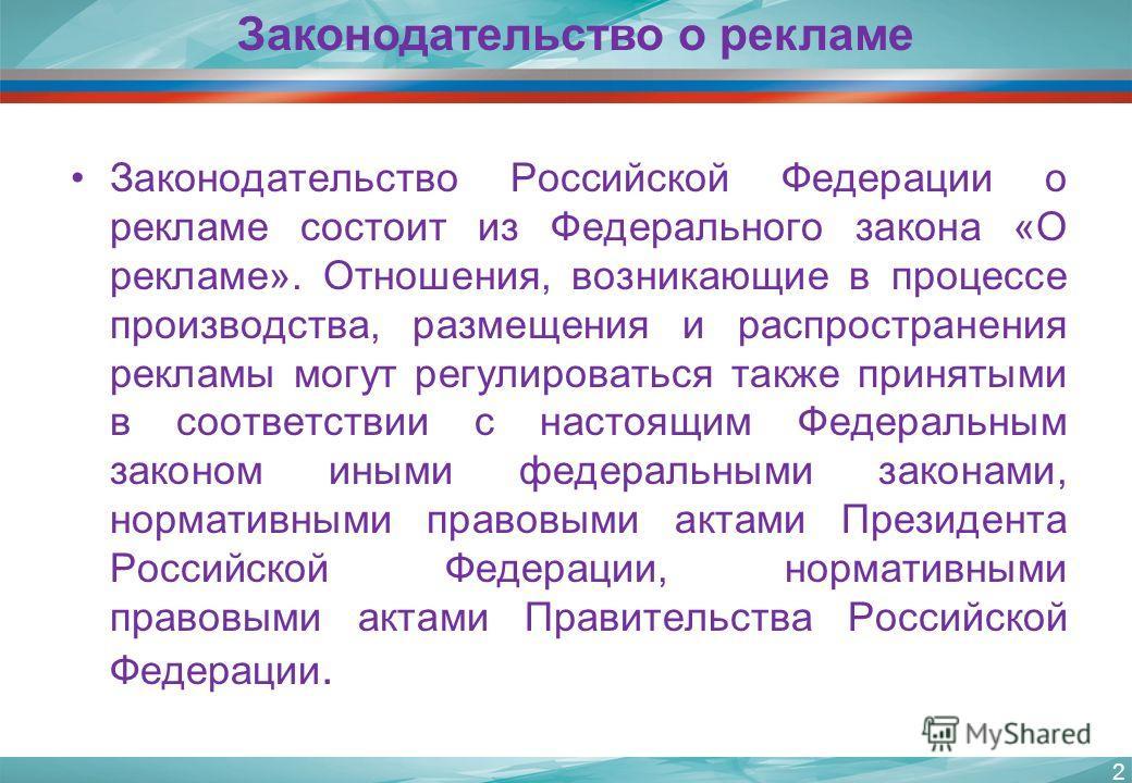 Законодательство Российской Федерации о рекламе состоит из Федерального закона «О рекламе». Отношения, возникающие в процессе производства, размещения и распространения рекламы могут регулироваться также принятыми в соответствии с настоящим Федеральн
