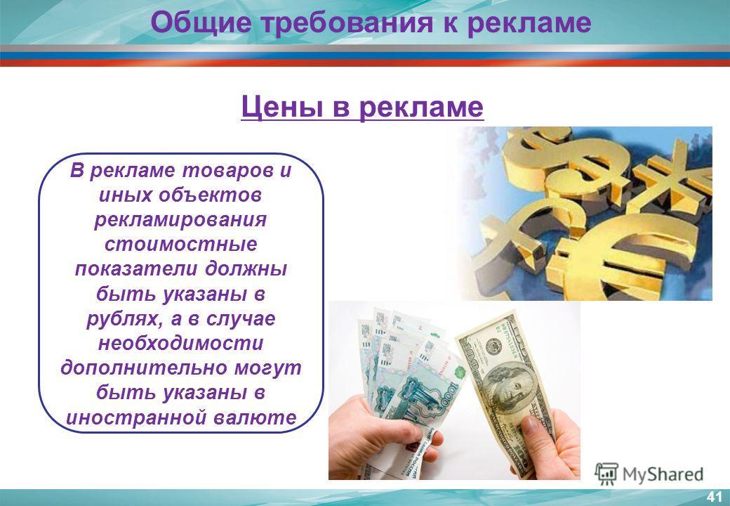 41 В рекламе товаров и иных объектов рекламирования стоимостные показатели должны быть указаны в рублях, а в случае необходимости дополнительно могут быть указаны в иностранной валюте Общие требования к рекламе Цены в рекламе