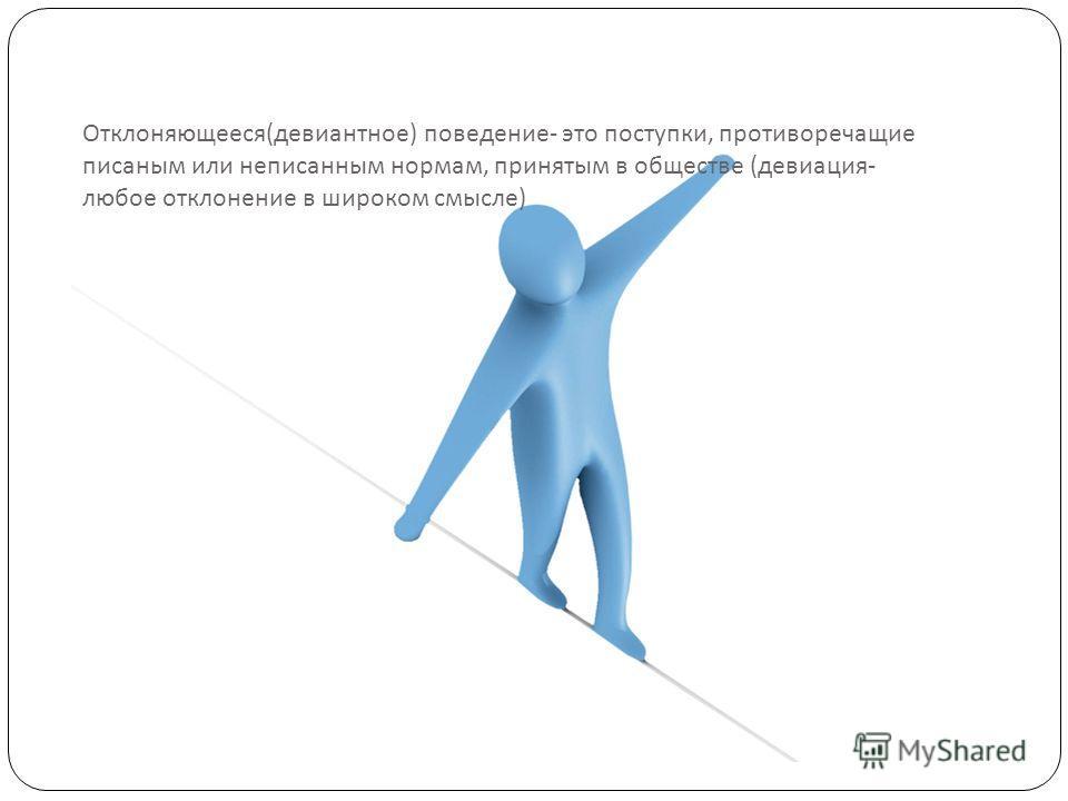 Отклоняющееся ( девиантное ) поведение - это поступки, противоречащие писаным или неписанным нормам, принятым в обществе ( девиация - любое отклонение в широком смысле )