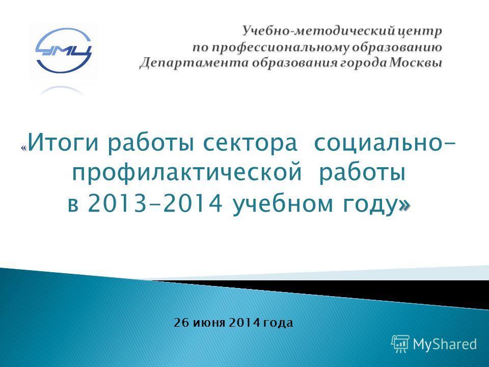 « « Итоги работы сектора социально- профилактической работы » в 2013-2014 учебном году» 26 июня 2014 года