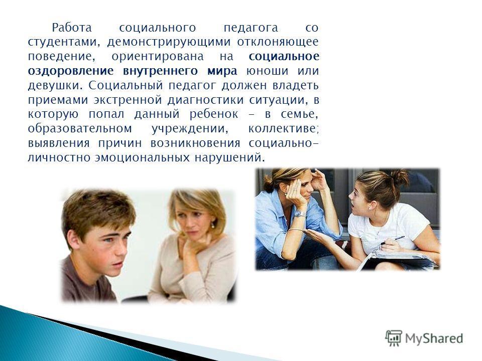 Работа социального педагога со студентами, демонстрирующими отклоняющее поведение, ориентирована на социальное оздоровление внутреннего мира юноши или девушки. Социальный педагог должен владеть приемами экстренной диагностики ситуации, в которую попа