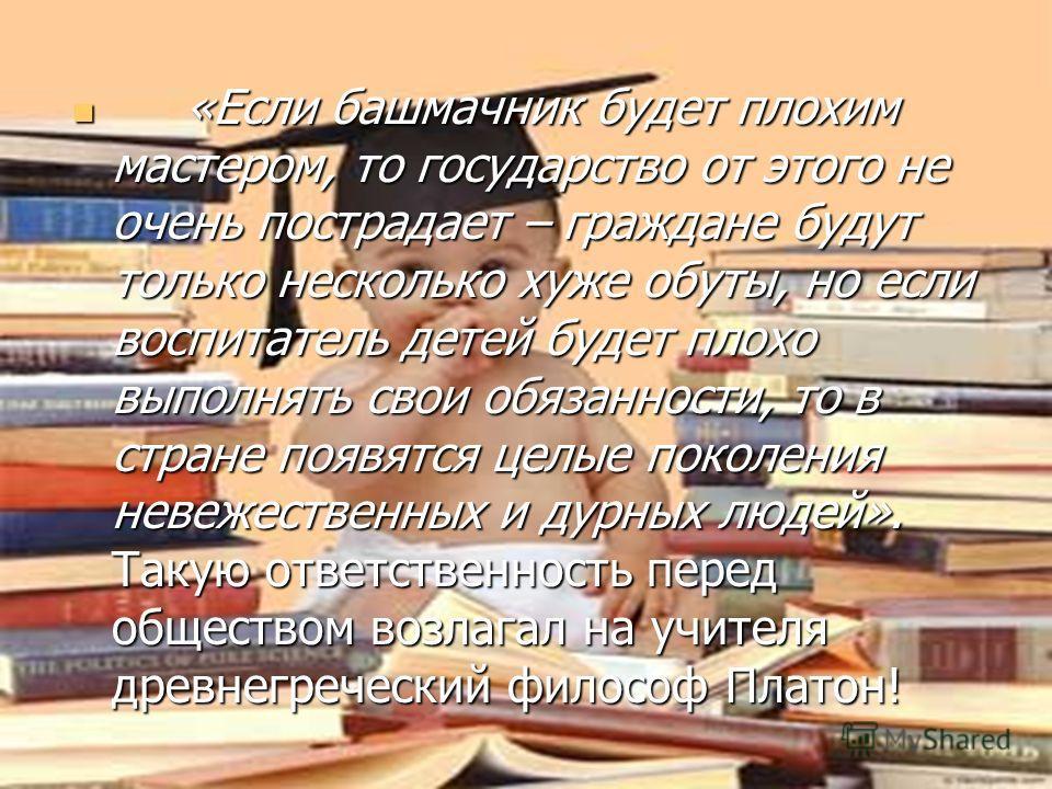 « Если башмачник будет плохим мастером, то государство от этого не очень пострадает – граждане будут только несколько хуже обуты, но если воспитатель детей будет плохо выполнять свои обязанности, то в стране появятся целые поколения невежественных и