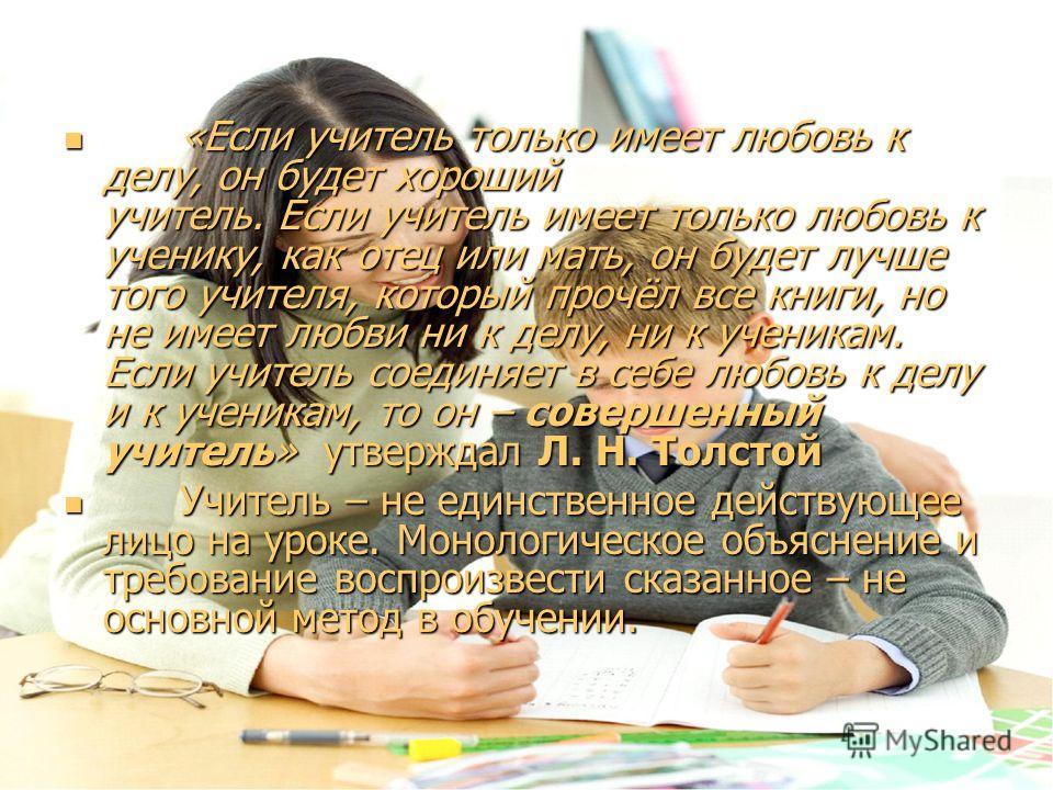 «Если учитель только имеет любовь к делу, он будет хороший учитель. Если учитель имеет только любовь к ученику, как отец или мать, он будет лучше того учителя, который прочёл все книги, но не имеет любви ни к делу, ни к ученикам. Если учитель соединя