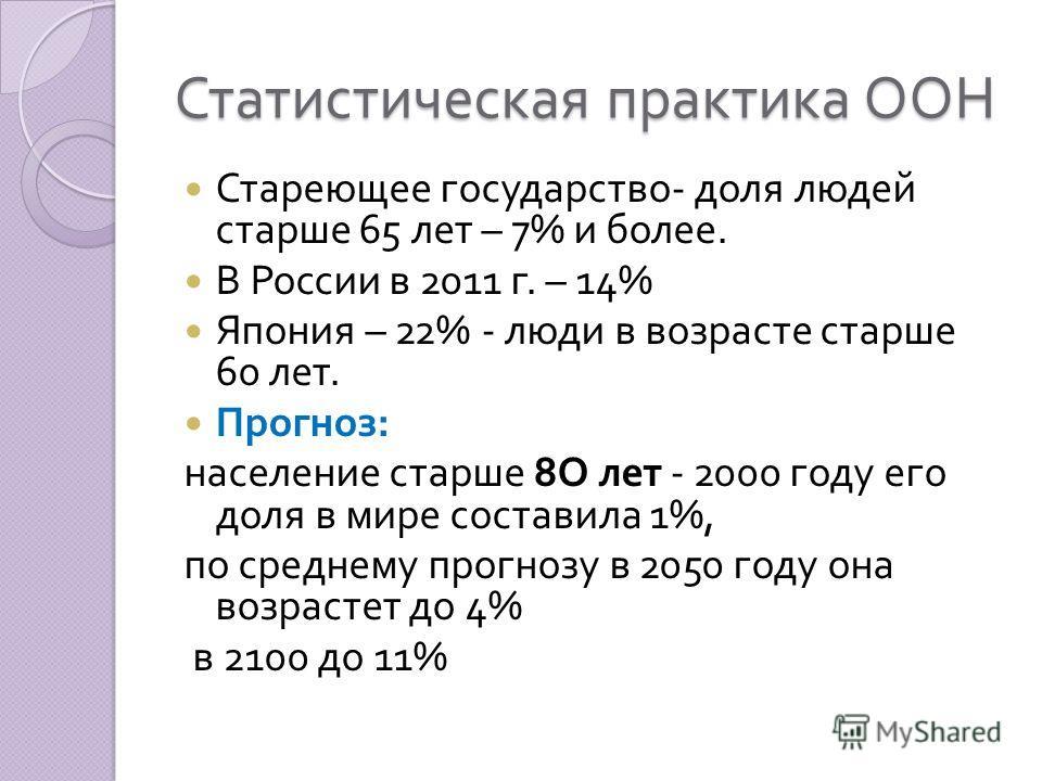 Статистическая практика ООН Стареющее государство - доля людей старше 65 лет – 7% и более. В России в 2011 г. – 14% Япония – 22% - люди в возрасте старше 60 лет. Прогноз : население старше 8 О лет - 2000 году его доля в мире составила 1%, по среднему