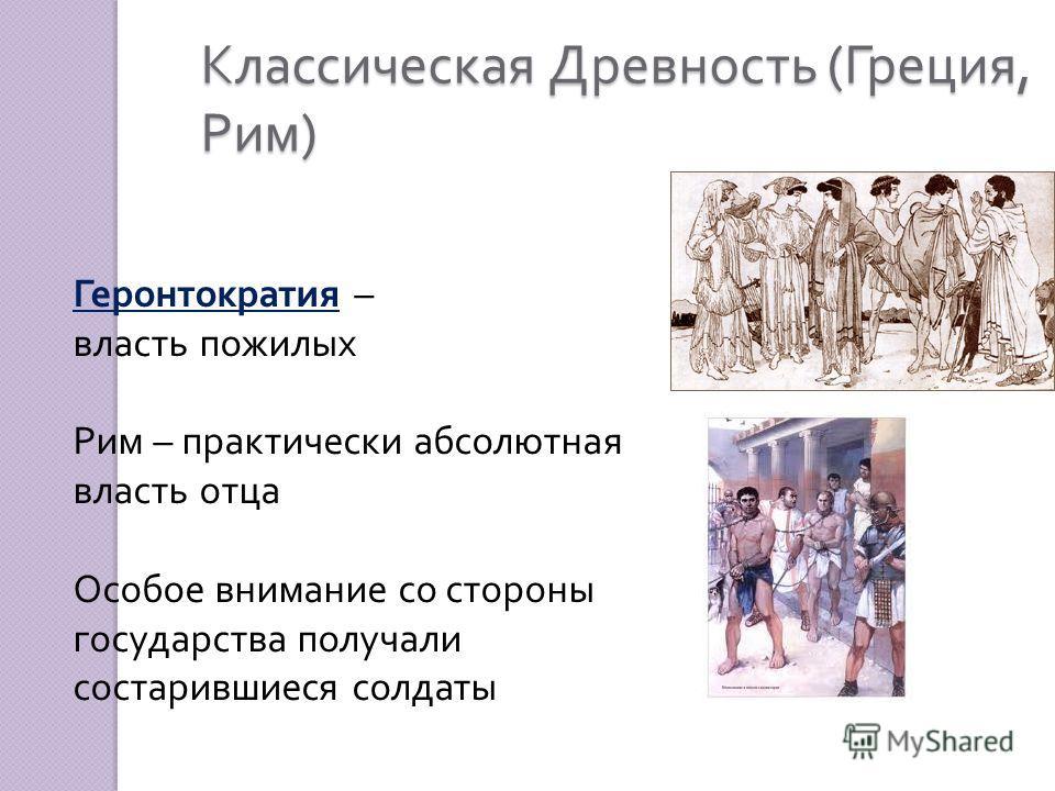 Классическая Древность ( Греция, Рим ) Геронтократия – власть пожилых Рим – практически абсолютная власть отца Особое внимание со стороны государства получали состарившиеся солдаты