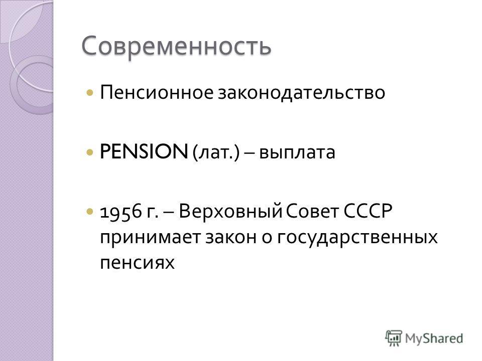 Современность Пенсионное законодательство PENSION ( лат.) – выплата 1956 г. – Верховный Совет СССР принимает закон о государственных пенсиях