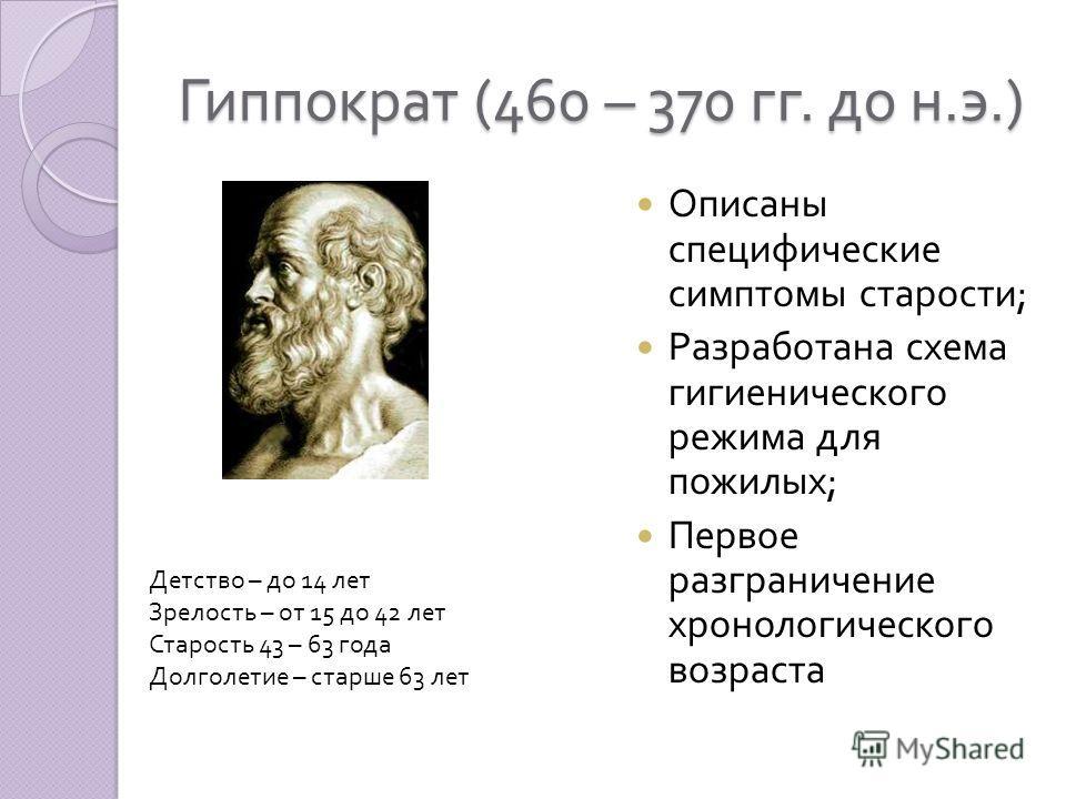 Гиппократ (460 – 370 гг. до н. э.) Описаны специфические симптомы старости ; Разработана схема гигиенического режима для пожилых ; Первое разграничение хронологического возраста Детство – до 14 лет Зрелость – от 15 до 42 лет Старость 43 – 63 года Дол
