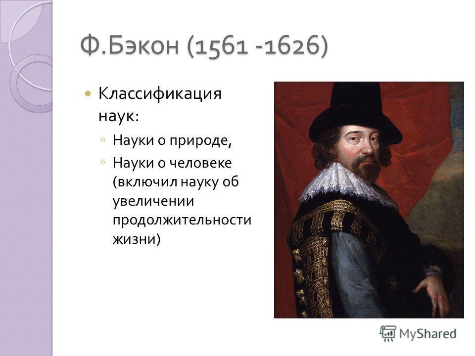 Ф. Бэкон (1561 -1626) Классификация наук : Науки о природе, Науки о человеке ( включил науку об увеличении продолжительности жизни )