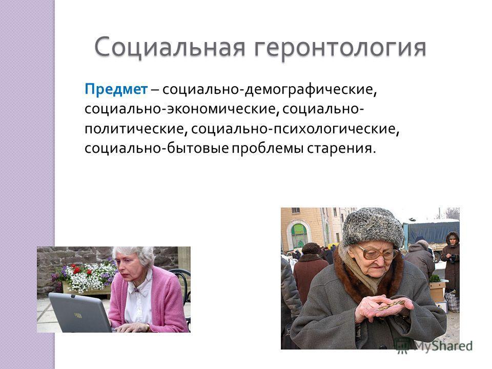 Социальная геронтология Предмет – социально - демографические, социально - экономические, социально - политические, социально - психологические, социально - бытовые проблемы старения.