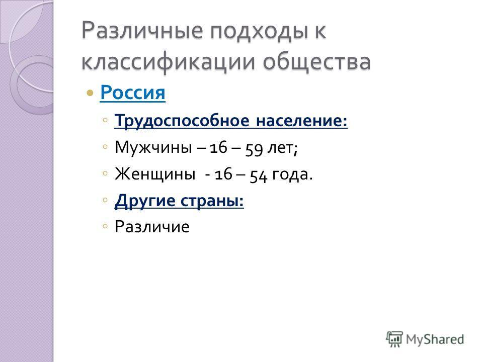 Различные подходы к классификации общества Россия Трудоспособное население : Мужчины – 16 – 59 лет ; Женщины - 16 – 54 года. Другие страны : Различие