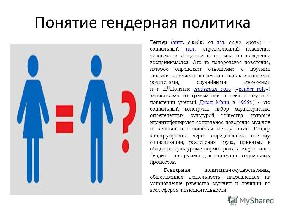 Понятие гендерная политика Гендер (англ. gender, от лат. genus «род») социальный пол, определяющий поведение человека в обществе и то, как это поведение воспринимается. Это то полоролевое поведение, которое определяет отношение с другими людьми: друз