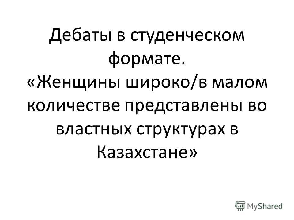 Дебаты в студенческом формате. «Женщины широко/в малом количестве представлены во властных структурах в Казахстане»