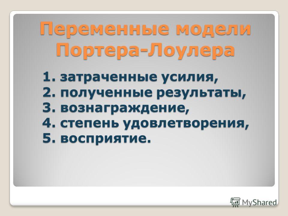 1. затраченные усилия, 2. полученные результаты, 3. вознаграждение, 4. степень удовлетворения, 5. восприятие. Переменные модели Портера-Лоулера