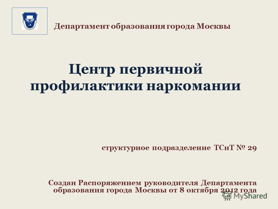 Департамент образования города Москвы Центр первичной профилактики наркомании структурное подразделение ТСиТ 29 Создан Распоряжением руководителя Департамента образования города Москвы от 8 октября 2012 года