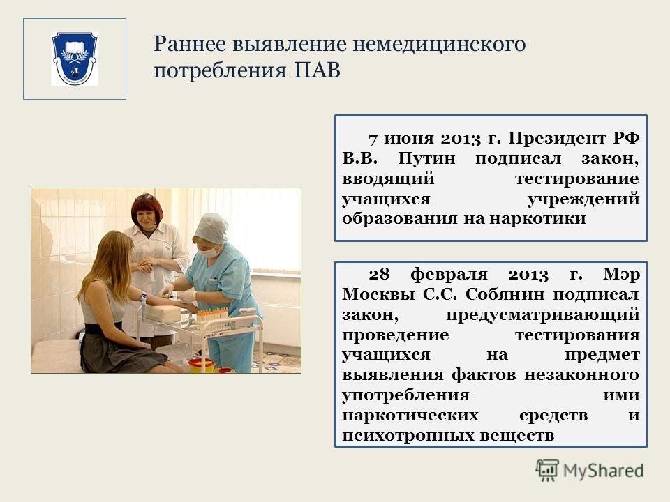 Раннее выявление немедицинского потребления ПАВ 7 июня 2013 г. Президент РФ В.В. Путин подписал закон, вводящий тестирование учащихся учреждений образования на наркотики 28 февраля 2013 г. Мэр Москвы С.С. Собянин подписал закон, предусматривающий про