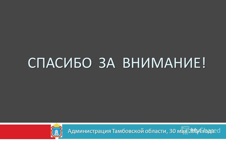 СПАСИБО ЗА ВНИМАНИЕ ! Администрация Тамбовской области, 30 мая 2014 года Администрация Тамбовской области, 30 мая 2014 года