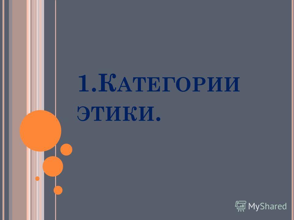 1. К АТЕГОРИИ ЭТИКИ.