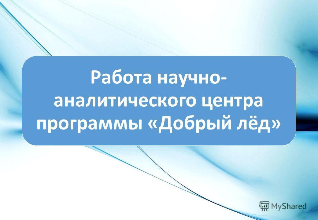 Работа научно- аналитического центра программы «Добрый лёд»
