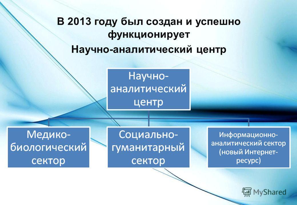 В 2013 году был создан и успешно функционирует Научно-аналитический центр