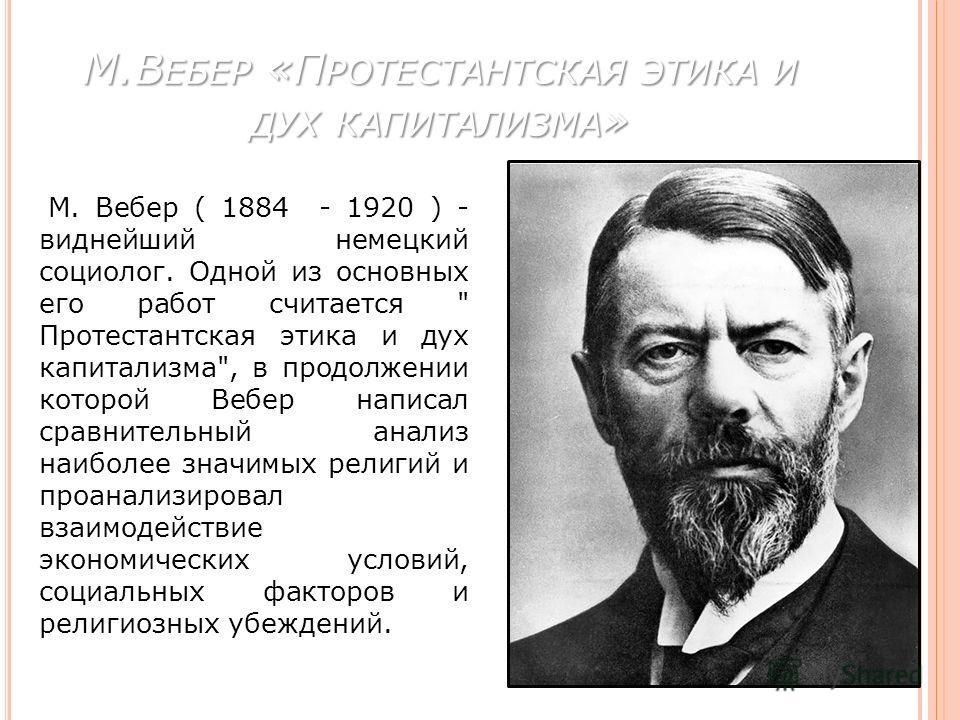 М.В ЕБЕР «П РОТЕСТАНТСКАЯ ЭТИКА И ДУХ КАПИТАЛИЗМА » М. Вебер ( 1884 - 1920 ) - виднейший немецкий социолог. Одной из основных его работ считается