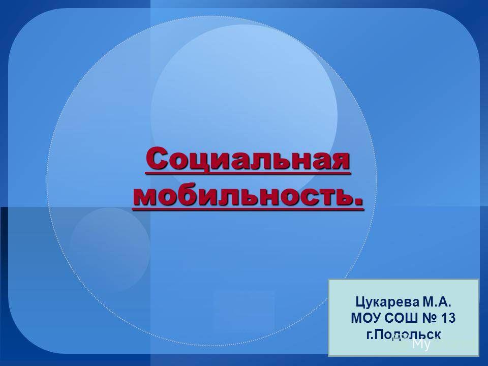 Социальная мобильность. Цукарева М.А. МОУ СОШ 13 г.Подольск