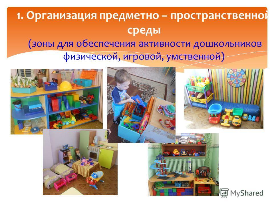 1. Организация предметно – пространственной среды (зоны для обеспечения активности дошкольников физической, игровой, умственной)