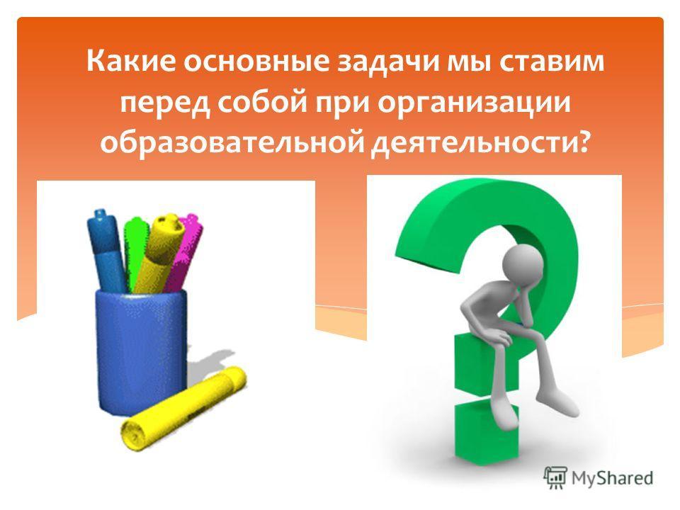 Какие основные задачи мы ставим перед собой при организации образовательной деятельности?