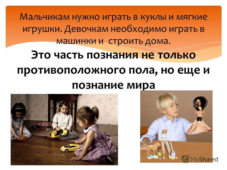Мальчикам нужно играть в куклы и мягкие игрушки. Девочкам необходимо играть в машинки и строить дома. Это часть познания не только противоположного пола, но еще и познание мира
