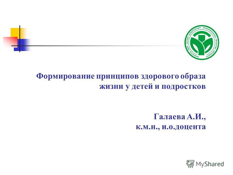 Формирование принципов здорового образа жизни у детей и подростков Галаева А.И., к.м.н., и.о.доцента